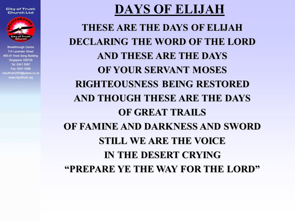 DAYS OF ELIJAH THESE ARE THE DAYS OF ELIJAH DECLARING THE WORD OF THE LORD AND THESE ARE THE DAYS OF YOUR SERVANT MOSES RIGHTEOUSNESS BEING RESTORED A