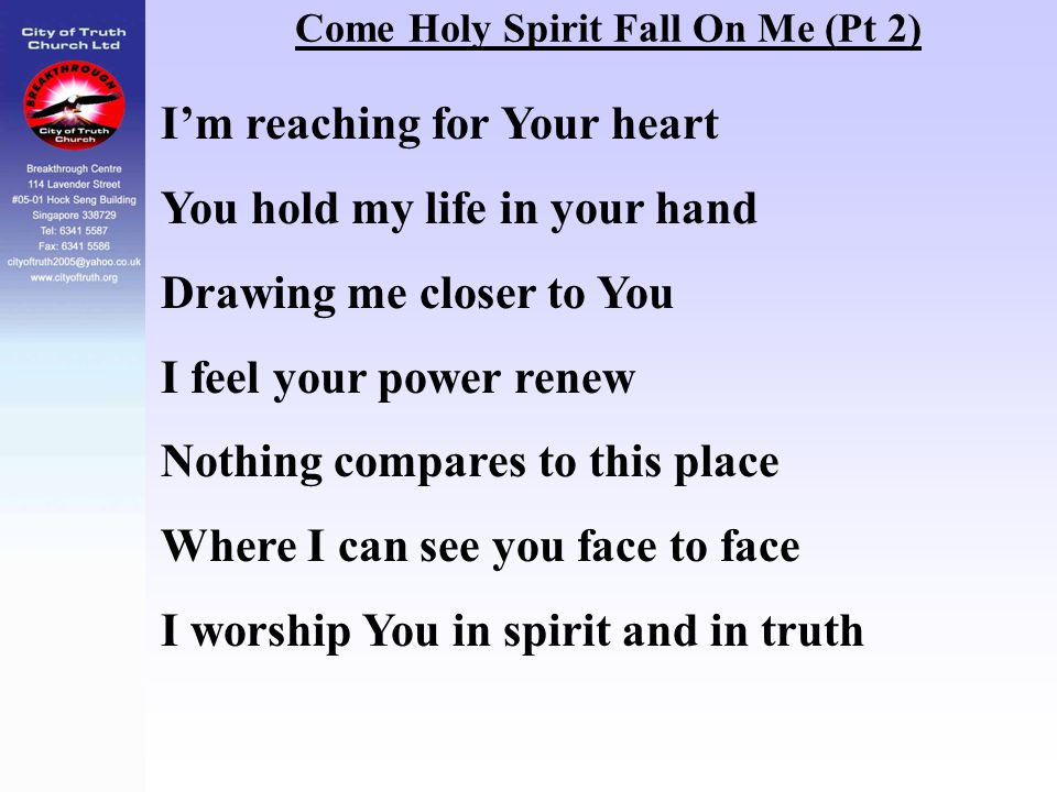 Come Holy Spirit Fall On Me (Pt 2) I'm reaching for Your heart You hold my life in your hand Drawing me closer to You I feel your power renew Nothing