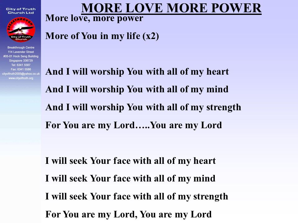 MORE LOVE MORE POWER More love, more power More of You in my life (x2) And I will worship You with all of my heart And I will worship You with all of