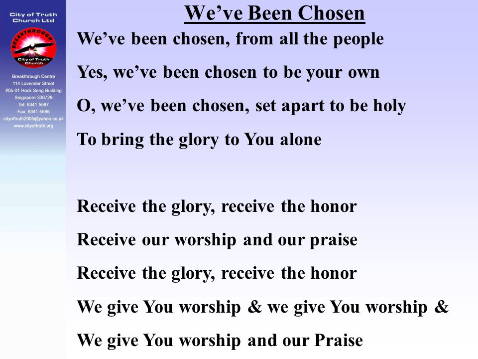We've Been Chosen We've been chosen, from all the people Yes, we've been chosen to be your own O, we've been chosen, set apart to be holy To bring the