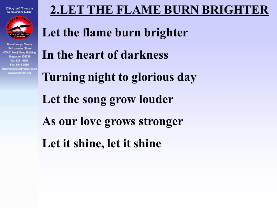 2.LET THE FLAME BURN BRIGHTER Let the flame burn brighter In the heart of darkness Turning night to glorious day Let the song grow louder As our love
