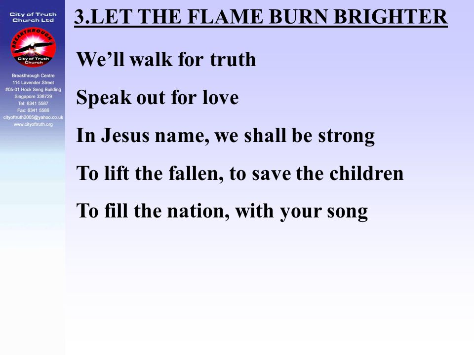 3.LET THE FLAME BURN BRIGHTER We'll walk for truth Speak out for love In Jesus name, we shall be strong To lift the fallen, to save the children To fi