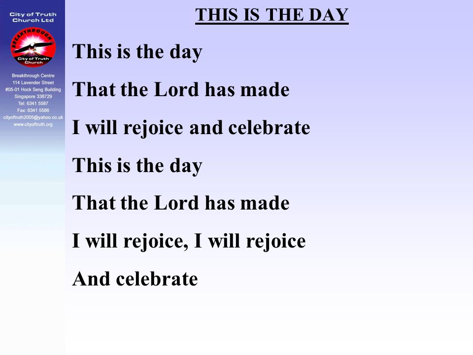 THIS IS THE DAY This is the day That the Lord has made I will rejoice and celebrate This is the day That the Lord has made I will rejoice, I will rejo
