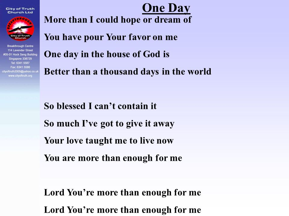 One Day More than I could hope or dream of You have pour Your favor on me One day in the house of God is Better than a thousand days in the world So b