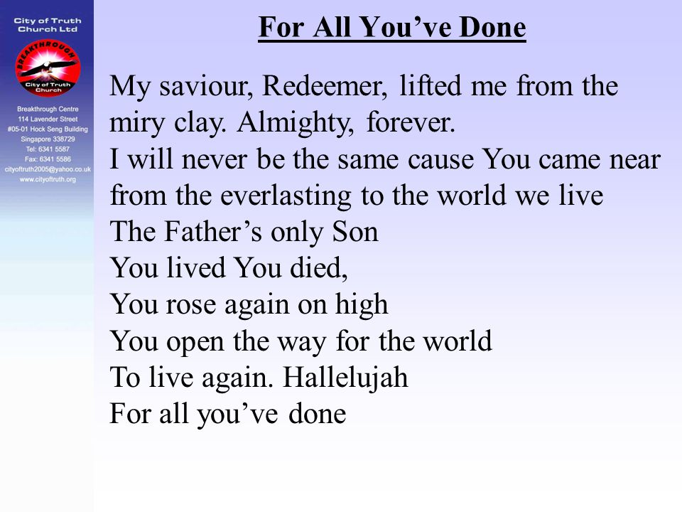 For All You've Done My saviour, Redeemer, lifted me from the miry clay. Almighty, forever. I will never be the same cause You came near from the everl