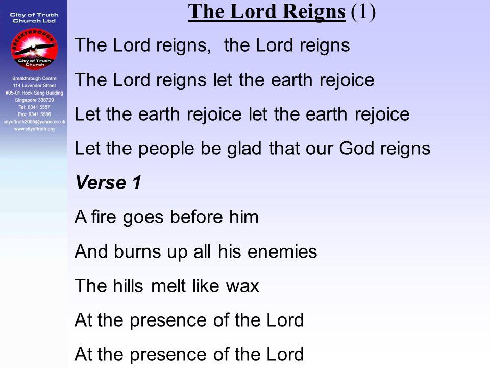 The Lord Reigns (1) The Lord reigns, the Lord reigns The Lord reigns let the earth rejoice Let the earth rejoice let the earth rejoice Let the people