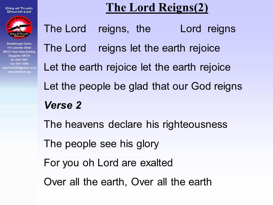 The Lord Reigns(2) The Lord reigns, the Lord reigns The Lord reigns let the earth rejoice Let the earth rejoice let the earth rejoice Let the people b