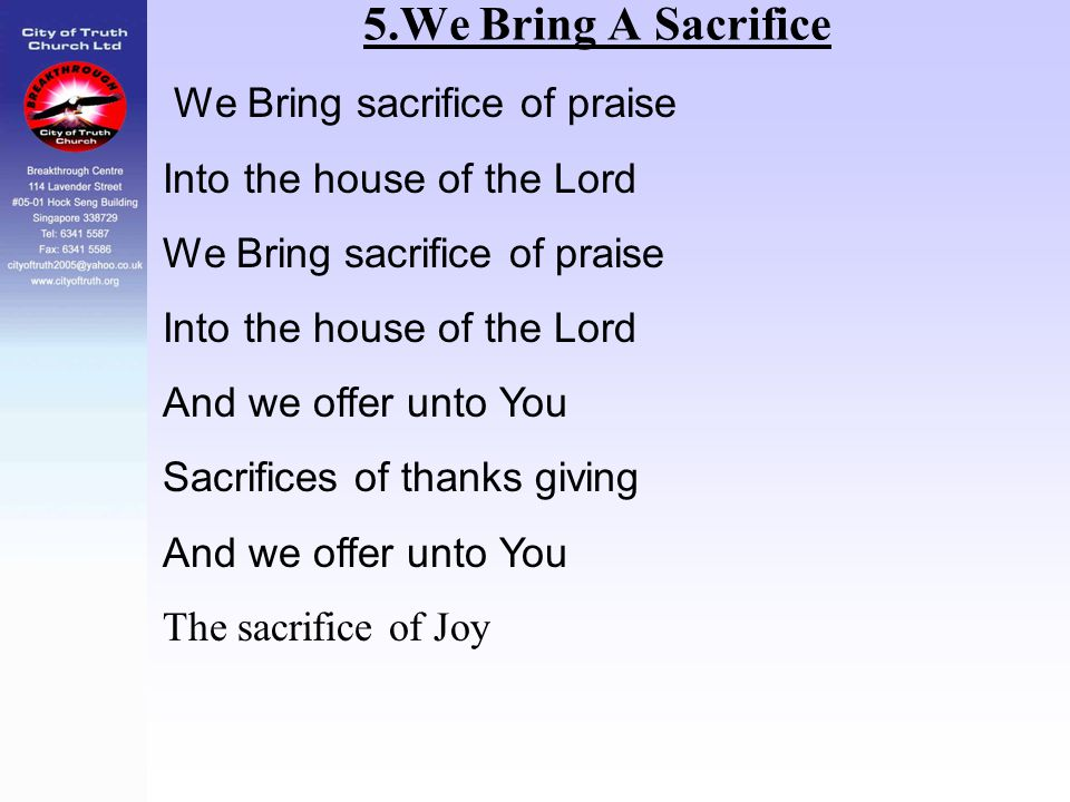 5.We Bring A Sacrifice We Bring sacrifice of praise Into the house of the Lord We Bring sacrifice of praise Into the house of the Lord And we offer un