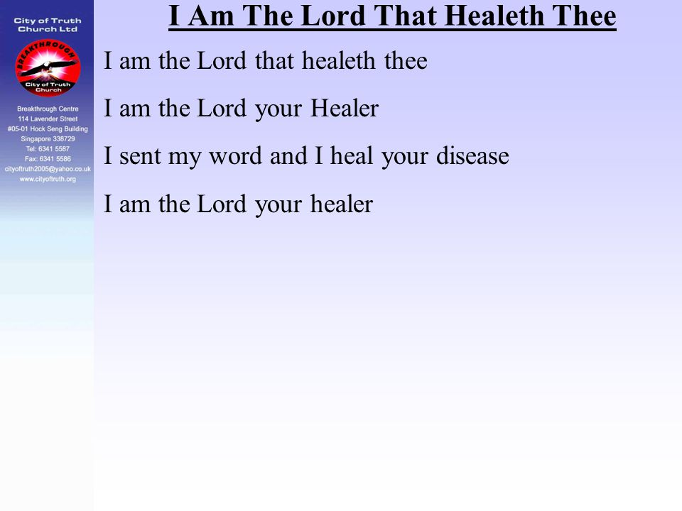 I Am The Lord That Healeth Thee I am the Lord that healeth thee I am the Lord your Healer I sent my word and I heal your disease I am the Lord your he