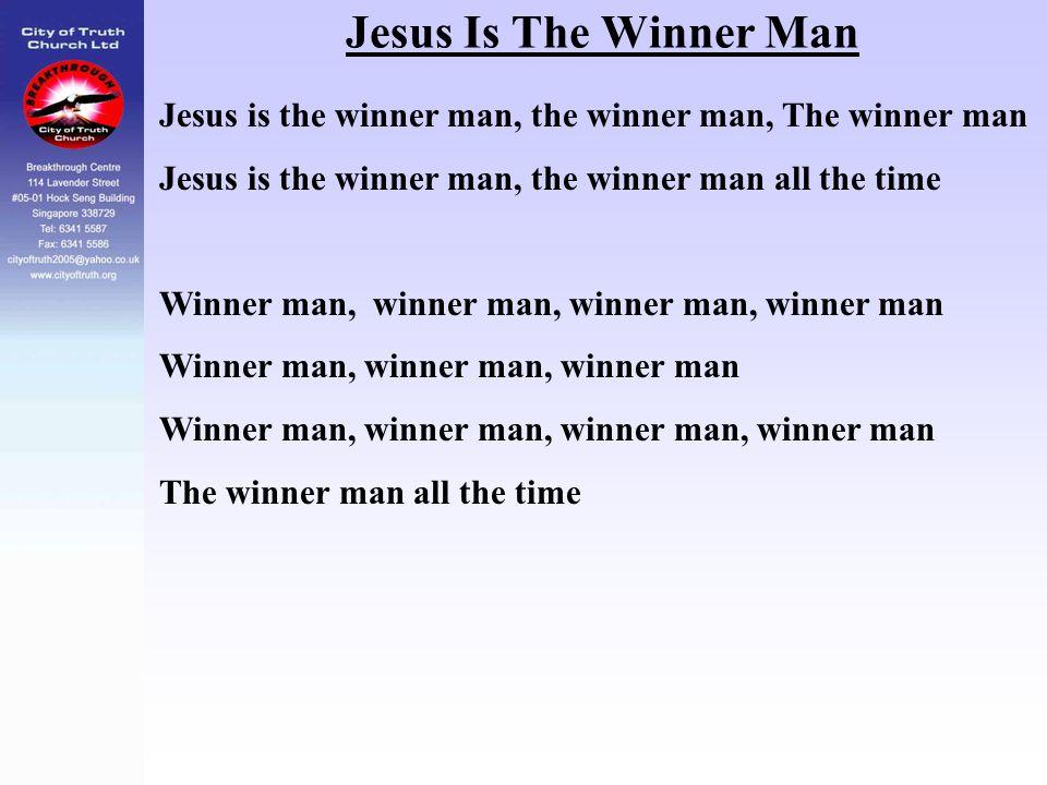 Jesus Is The Winner Man Jesus is the winner man, the winner man, The winner man Jesus is the winner man, the winner man all the time Winner man, winne