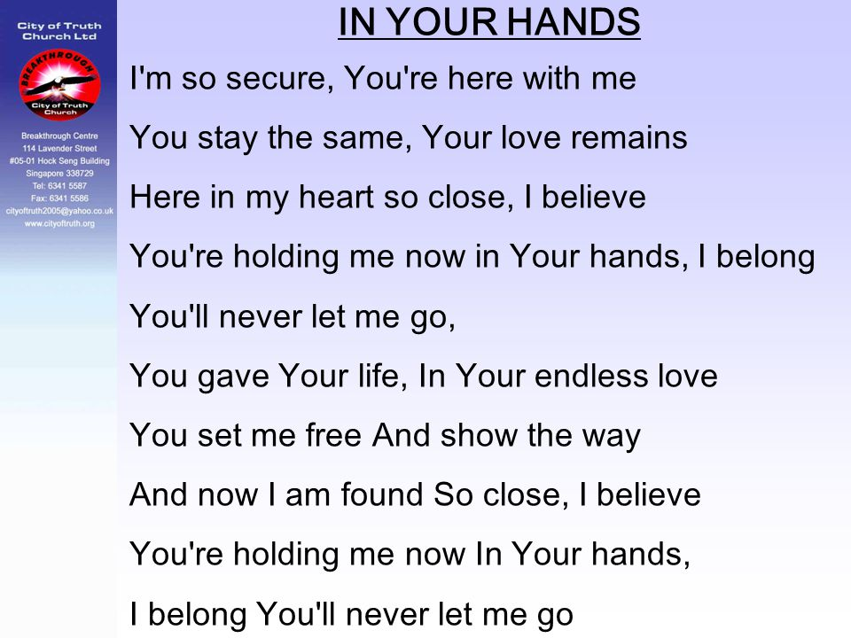 IN YOUR HANDS I'm so secure, You're here with me You stay the same, Your love remains Here in my heart so close, I believe You're holding me now in Yo