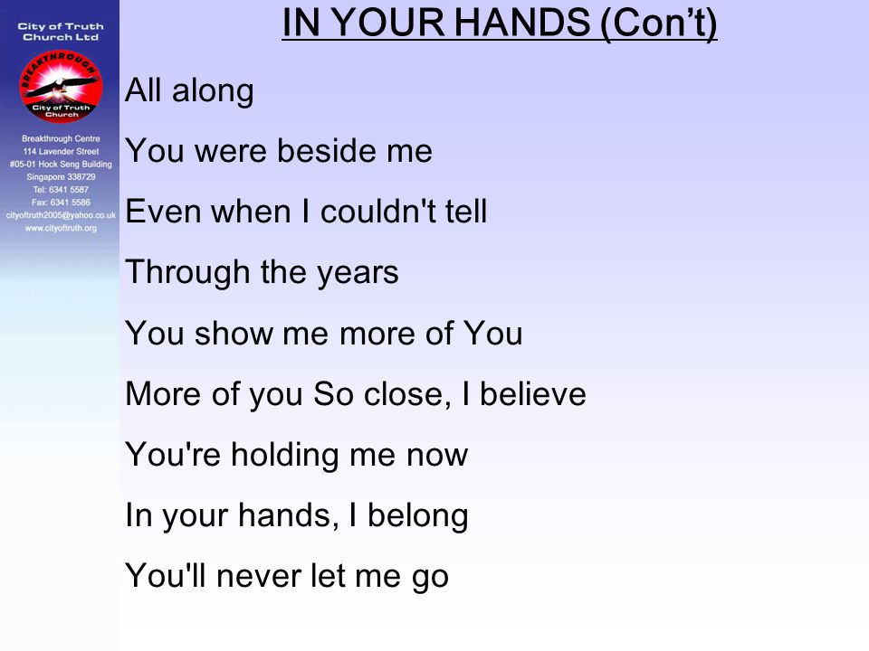 IN YOUR HANDS (Con't) All along You were beside me Even when I couldn't tell Through the years You show me more of You More of you So close, I believe