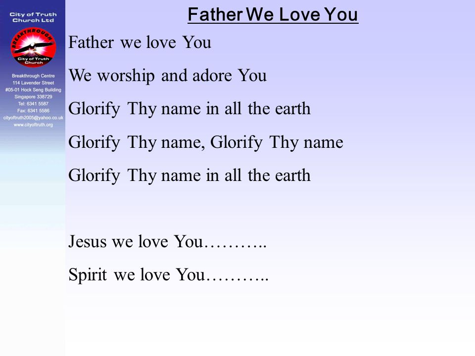 Father We Love You Father we love You We worship and adore You Glorify Thy name in all the earth Glorify Thy name, Glorify Thy name Glorify Thy name i