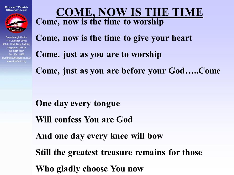 COME, NOW IS THE TIME Come, now is the time to worship Come, now is the time to give your heart Come, just as you are to worship Come, just as you are