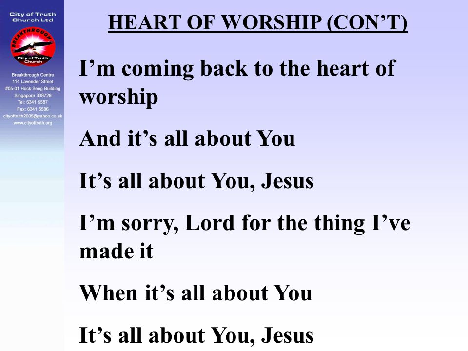 HEART OF WORSHIP (CON'T) I'm coming back to the heart of worship And it's all about You It's all about You, Jesus I'm sorry, Lord for the thing I've m