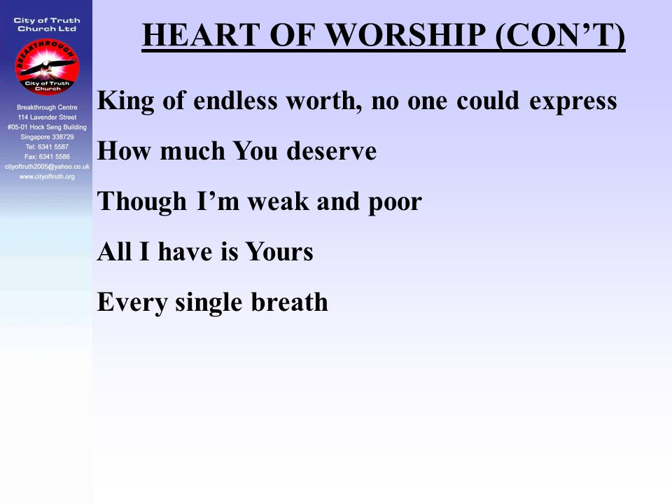 HEART OF WORSHIP (CON'T) King of endless worth, no one could express How much You deserve Though I'm weak and poor All I have is Yours Every single br