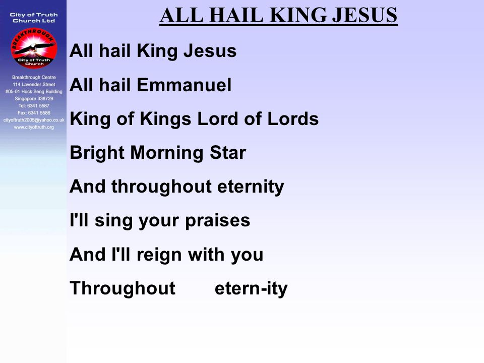 ALL HAIL KING JESUS All hail King Jesus All hail Emmanuel King of Kings Lord of Lords Bright Morning Star And throughout eternity I'll sing your prais