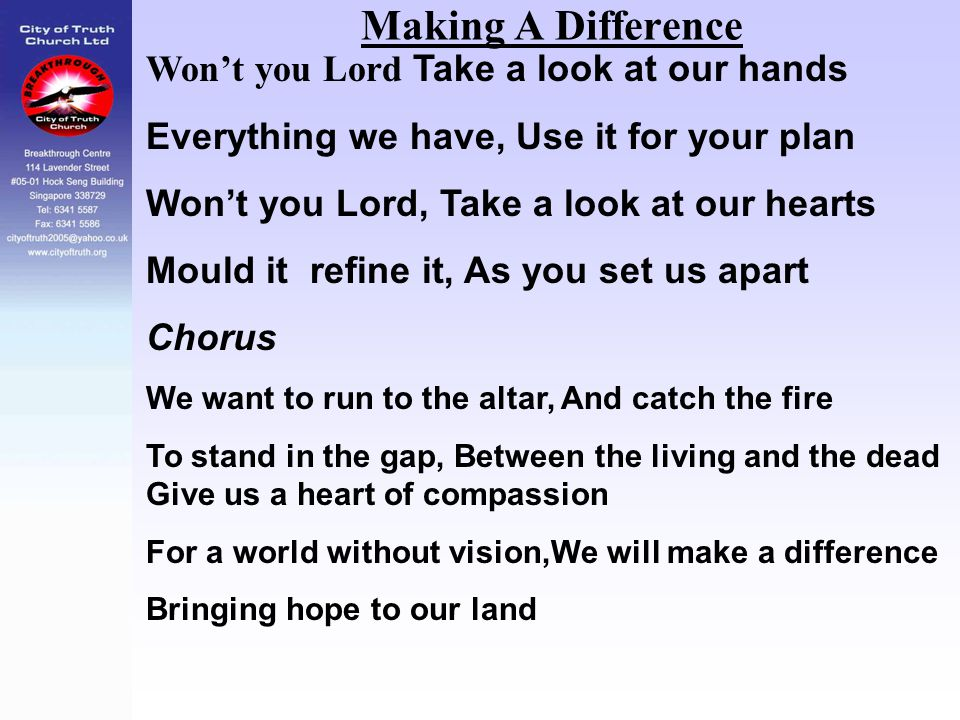 Making A Difference Won't you Lord Take a look at our hands Everything we have, Use it for your plan Won't you Lord, Take a look at our hearts Mould i