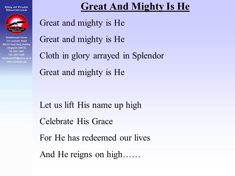 Great And Mighty Is He Great and mighty is He Cloth in glory arrayed in Splendor Great and mighty is He Let us lift His name up high Celebrate His Gra