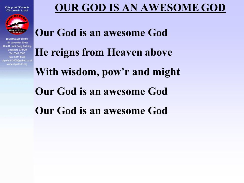 OUR GOD IS AN AWESOME GOD Our God is an awesome God He reigns from Heaven above With wisdom, pow'r and might Our God is an awesome God