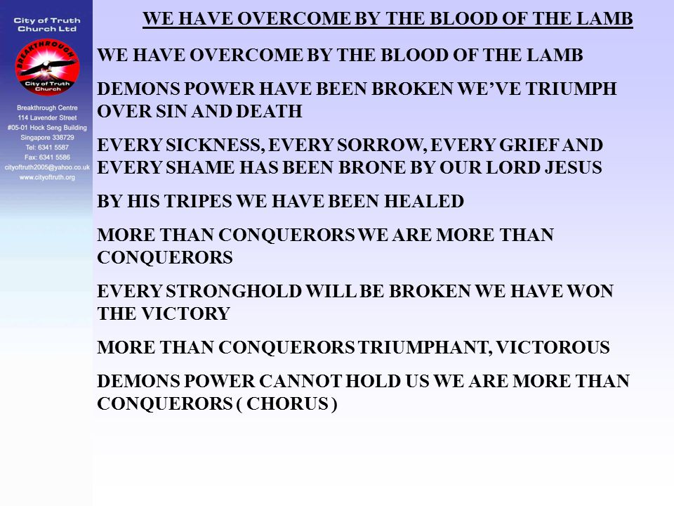 WE HAVE OVERCOME BY THE BLOOD OF THE LAMB DEMONS POWER HAVE BEEN BROKEN WE'VE TRIUMPH OVER SIN AND DEATH EVERY SICKNESS, EVERY SORROW, EVERY GRIEF AND