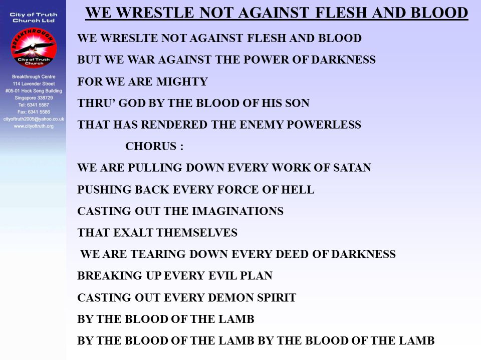 WE WRESTLE NOT AGAINST FLESH AND BLOOD WE WRESLTE NOT AGAINST FLESH AND BLOOD BUT WE WAR AGAINST THE POWER OF DARKNESS FOR WE ARE MIGHTY THRU' GOD BY