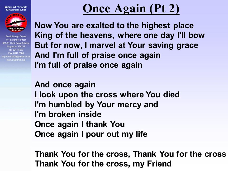 Once Again (Pt 2) Now You are exalted to the highest place King of the heavens, where one day I'll bow But for now, I marvel at Your saving grace And