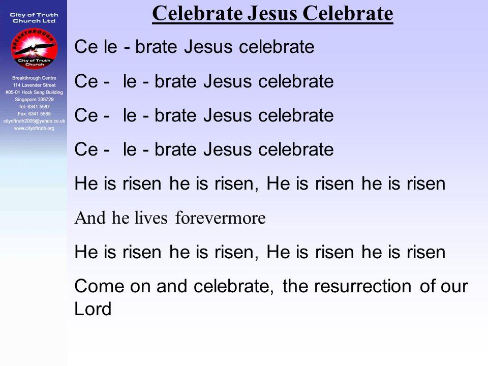 Celebrate Jesus Celebrate Ce le - brate Jesus celebrate Ce - le - brate Jesus celebrate He is risen he is risen, He is risen he is risen And he lives