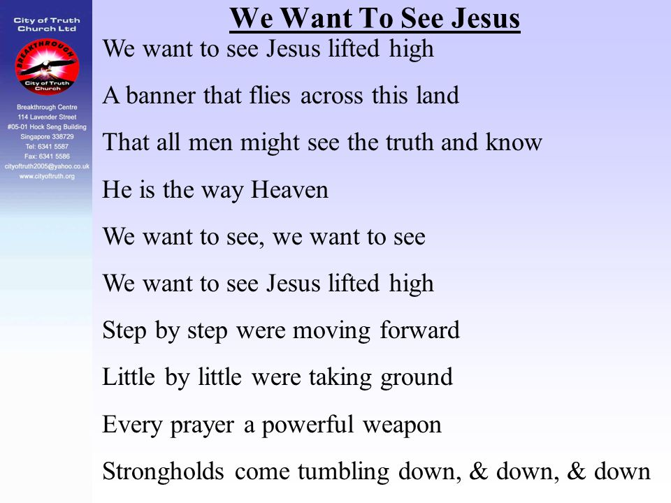 We Want To See Jesus We want to see Jesus lifted high A banner that flies across this land That all men might see the truth and know He is the way Hea