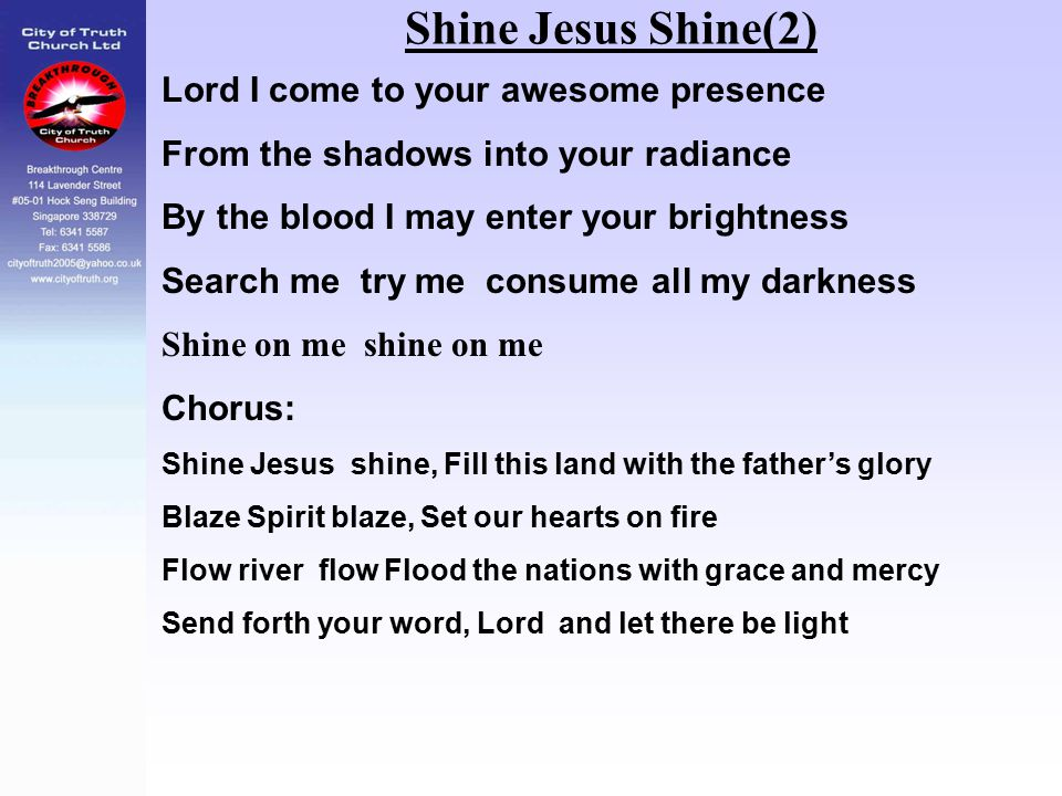 Shine Jesus Shine(2) Lord I come to your awesome presence From the shadows into your radiance By the blood I may enter your brightness Search me try m