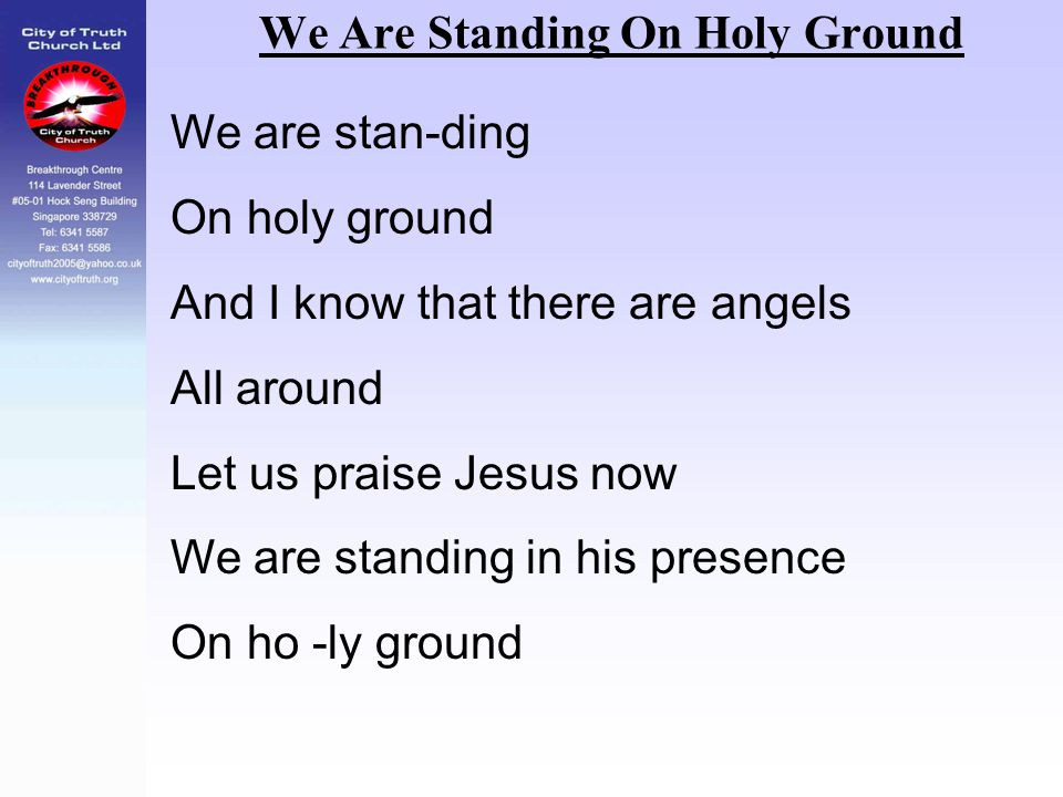 We Are Standing On Holy Ground We are stan-ding On holy ground And I know that there are angels All around Let us praise Jesus now We are standing in