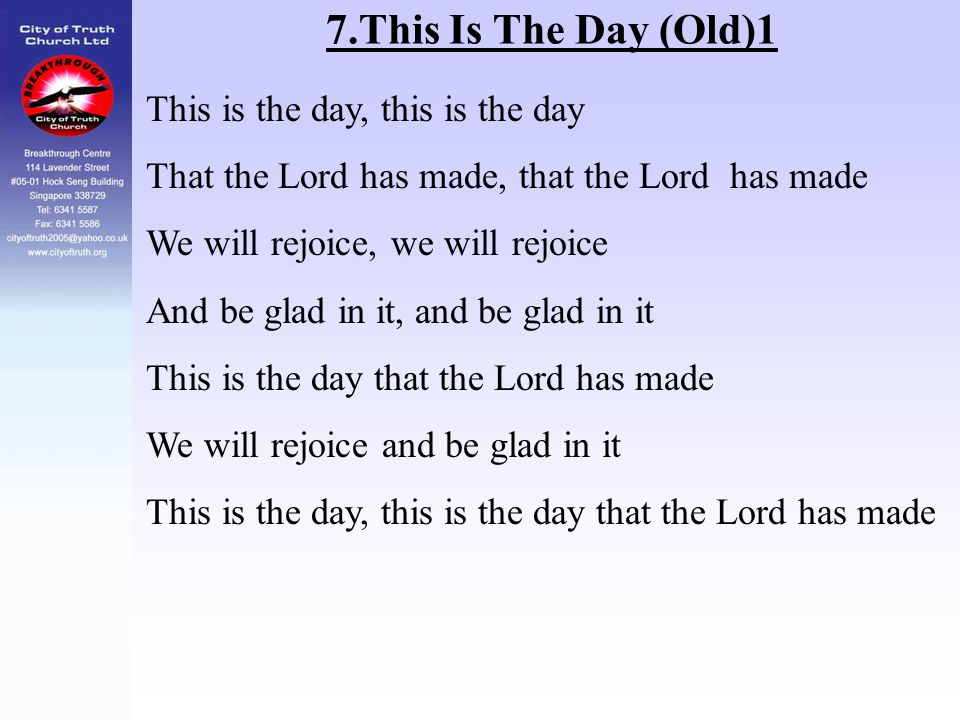 7.This Is The Day (Old)1 This is the day, this is the day That the Lord has made, that the Lord has made We will rejoice, we will rejoice And be glad