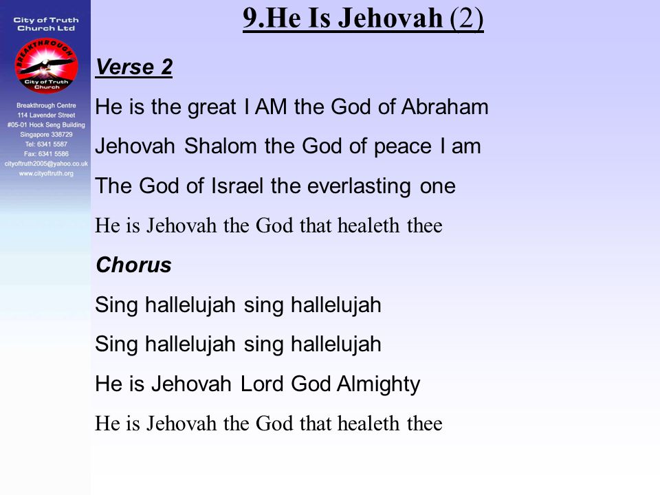 9.He Is Jehovah (2) Verse 2 He is the great I AM the God of Abraham Jehovah Shalom the God of peace I am The God of Israel the everlasting one He is J