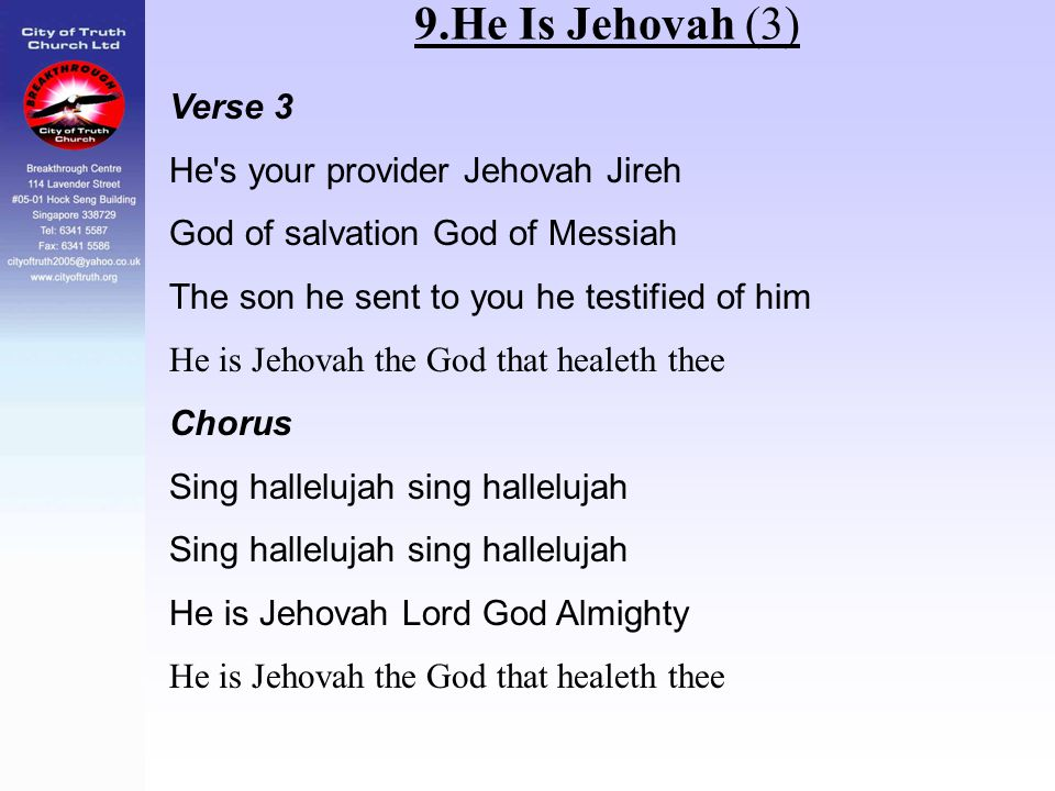 9.He Is Jehovah (3) Verse 3 He's your provider Jehovah Jireh God of salvation God of Messiah The son he sent to you he testified of him He is Jehovah