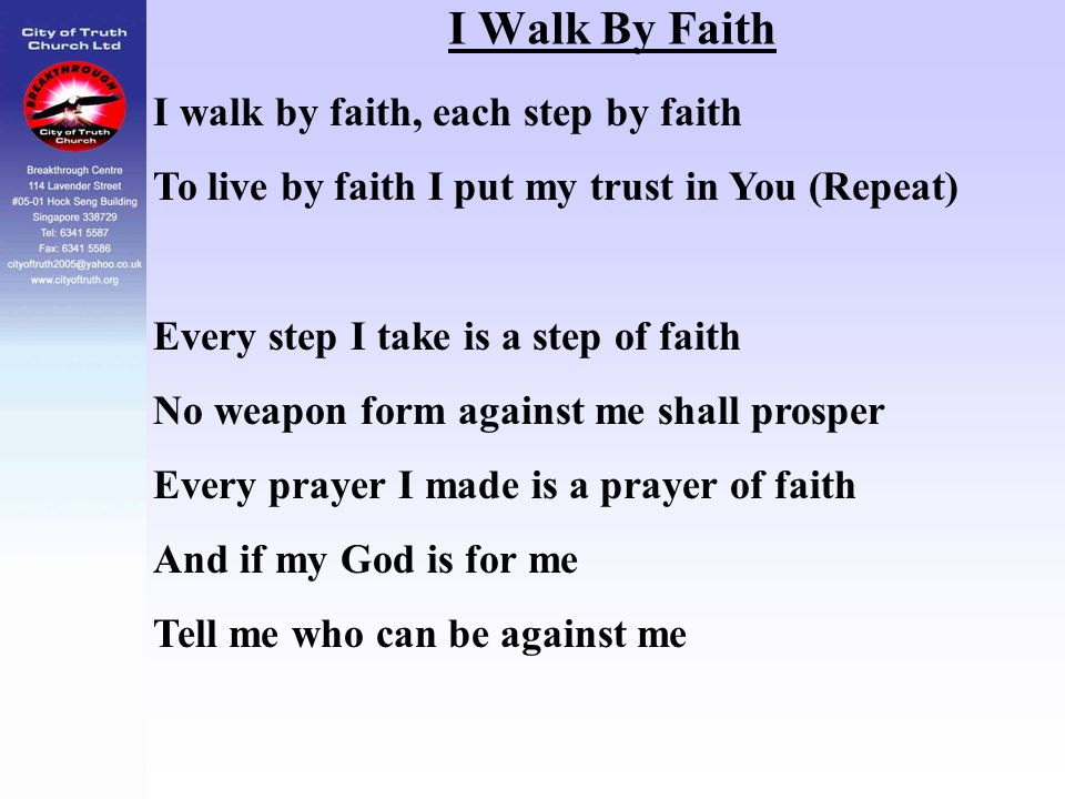 I Walk By Faith I walk by faith, each step by faith To live by faith I put my trust in You (Repeat) Every step I take is a step of faith No weapon for