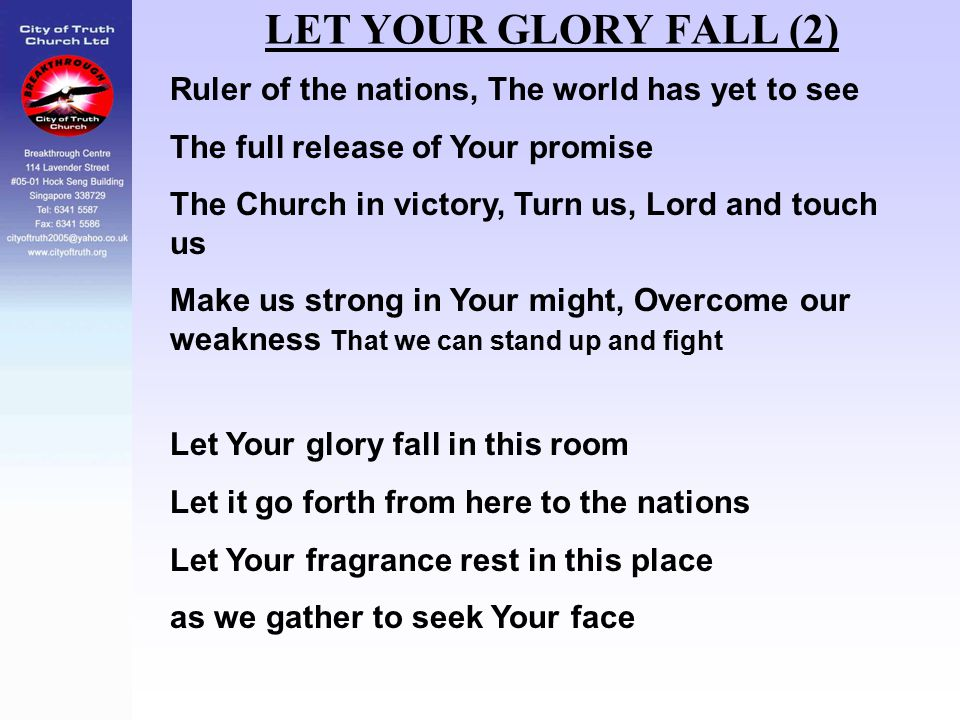 LET YOUR GLORY FALL (2) Ruler of the nations, The world has yet to see The full release of Your promise The Church in victory, Turn us, Lord and touch