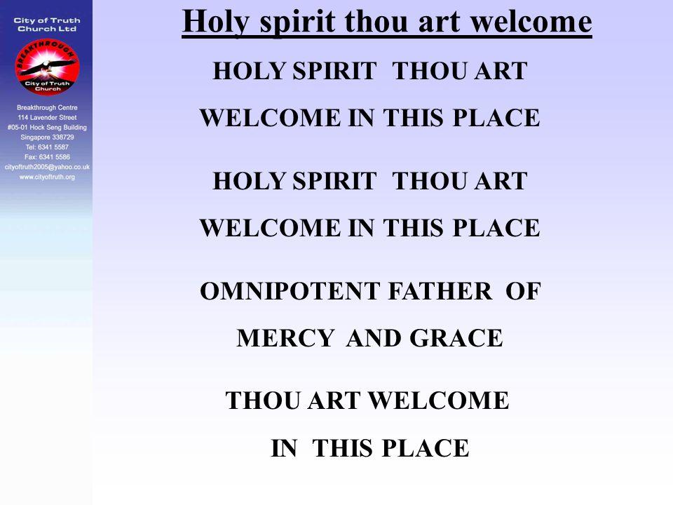 Holy spirit thou art welcome HOLY SPIRIT THOU ART WELCOME IN THIS PLACE HOLY SPIRIT THOU ART WELCOME IN THIS PLACE OMNIPOTENT FATHER OF MERCY AND GRAC