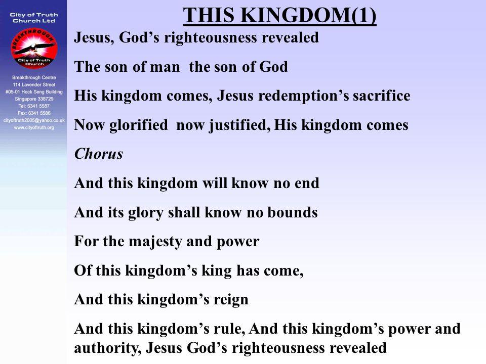 THIS KINGDOM(1) Jesus, God's righteousness revealed The son of man the son of God His kingdom comes, Jesus redemption's sacrifice Now glorified now ju