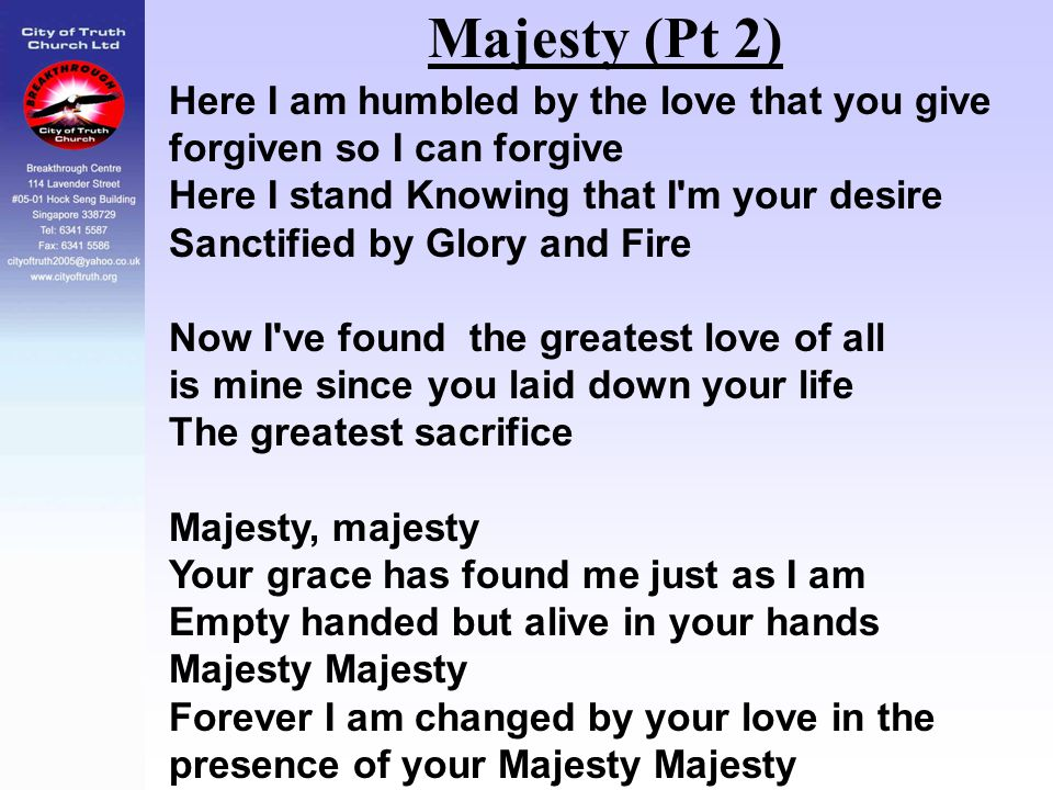 Majesty (Pt 2) Here I am humbled by the love that you give forgiven so I can forgive Here I stand Knowing that I'm your desire Sanctified by Glory and