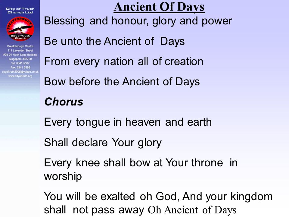 Ancient Of Days Blessing and honour, glory and power Be unto the Ancient of Days From every nation all of creation Bow before the Ancient of Days Chor