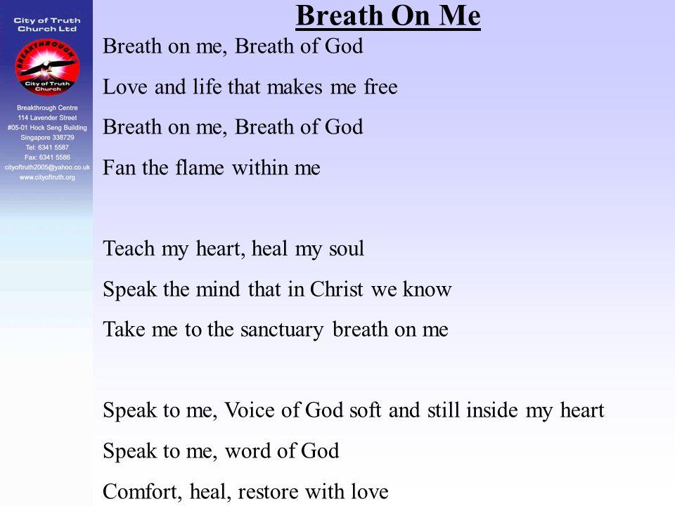 Breath On Me Breath on me, Breath of God Love and life that makes me free Breath on me, Breath of God Fan the flame within me Teach my heart, heal my