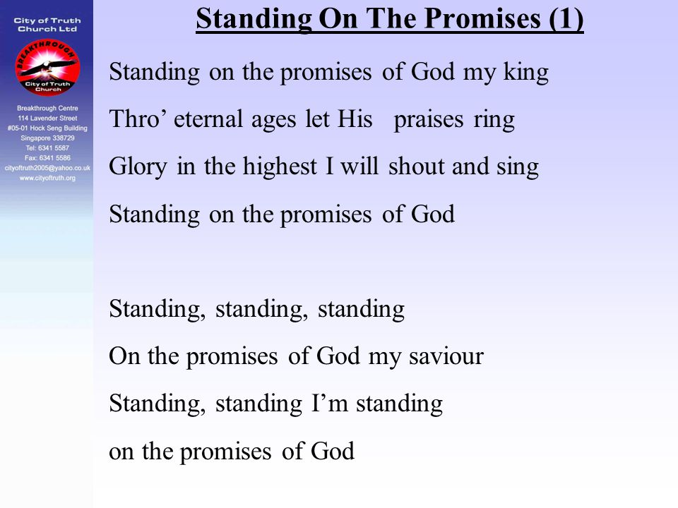 Standing On The Promises (1) Standing on the promises of God my king Thro' eternal ages let His praises ring Glory in the highest I will shout and sin