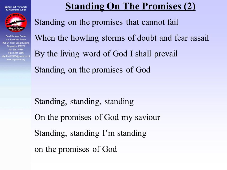 Standing On The Promises (2) Standing on the promises that cannot fail When the howling storms of doubt and fear assail By the living word of God I sh
