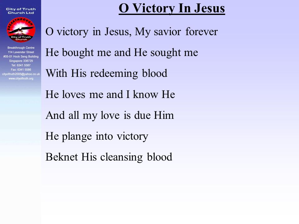 O Victory In Jesus O victory in Jesus, My savior forever He bought me and He sought me With His redeeming blood He loves me and I know He And all my l