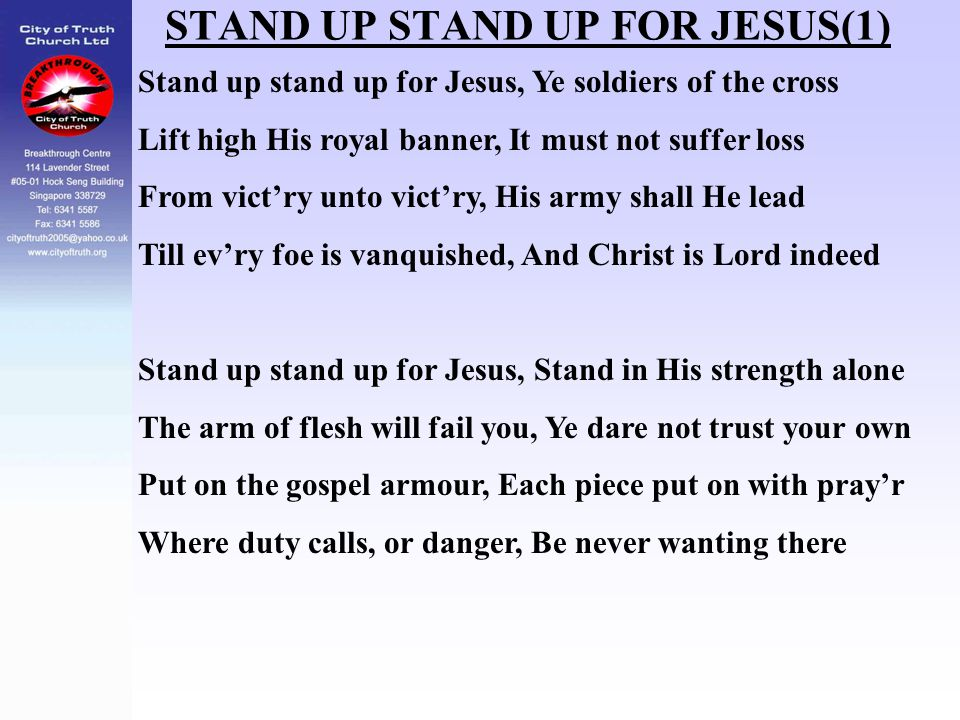 STAND UP STAND UP FOR JESUS(1) Stand up stand up for Jesus, Ye soldiers of the cross Lift high His royal banner, It must not suffer loss From vict'ry