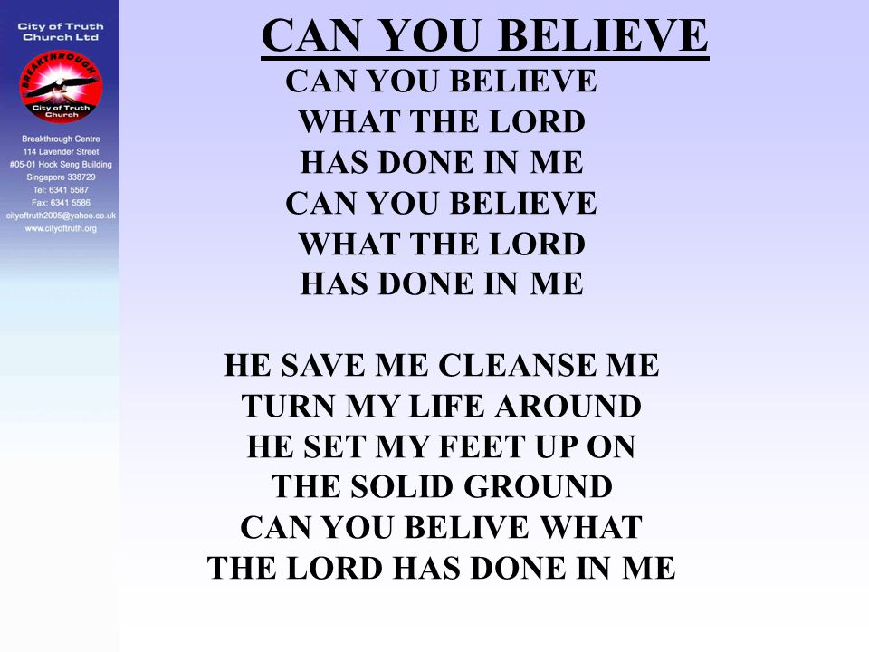 CAN YOU BELIEVE WHAT THE LORD HAS DONE IN ME CAN YOU BELIEVE WHAT THE LORD HAS DONE IN ME HE SAVE ME CLEANSE ME TURN MY LIFE AROUND HE SET MY FEET UP