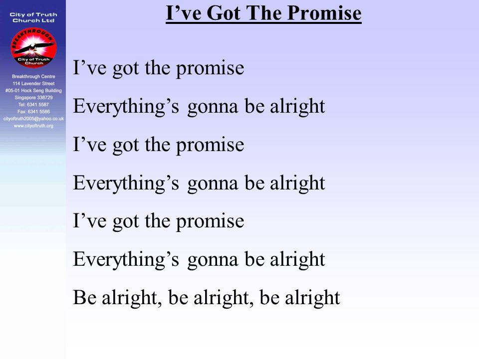 I've Got The Promise I've got the promise Everything's gonna be alright I've got the promise Everything's gonna be alright I've got the promise Everyt