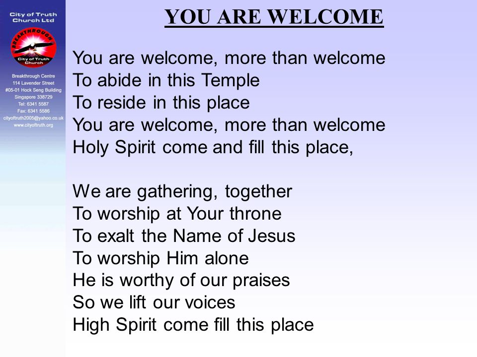 YOU ARE WELCOME You are welcome, more than welcome To abide in this Temple To reside in this place You are welcome, more than welcome Holy Spirit come