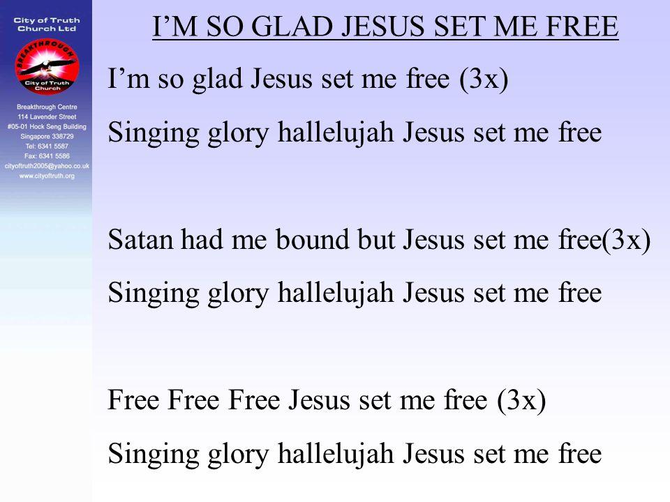I'M SO GLAD JESUS SET ME FREE I'm so glad Jesus set me free (3x) Singing glory hallelujah Jesus set me free Satan had me bound but Jesus set me free(3