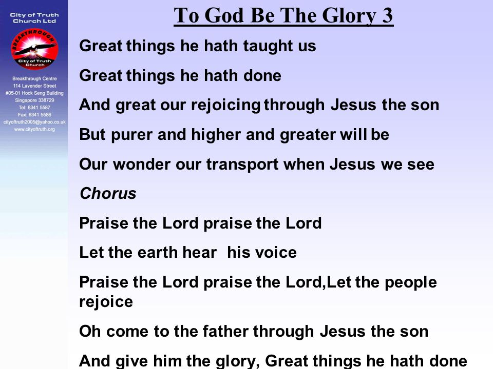 To God Be The Glory 3 Great things he hath taught us Great things he hath done And great our rejoicing through Jesus the son But purer and higher and